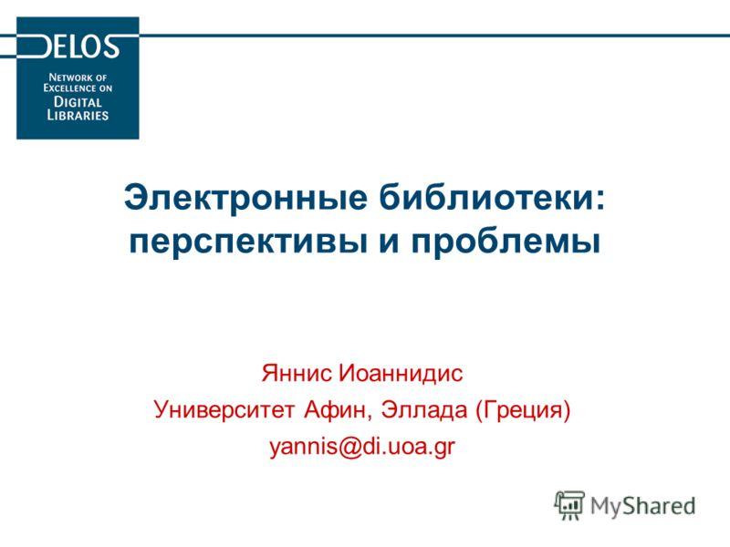 Электронные библиотеки: перспективы и проблемы Яннис Иоаннидис Университет Афин, Эллада (Греция) yannis@di.uoa.gr
