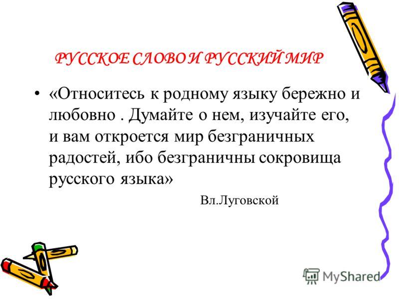 РУССКОЕ СЛОВО И РУССКИЙ МИР «Относитесь к родному языку бережно и любовно. Думайте о нем, изучайте его, и вам откроется мир безграничных радостей, ибо безграничны сокровища русского языка» Вл.Луговской