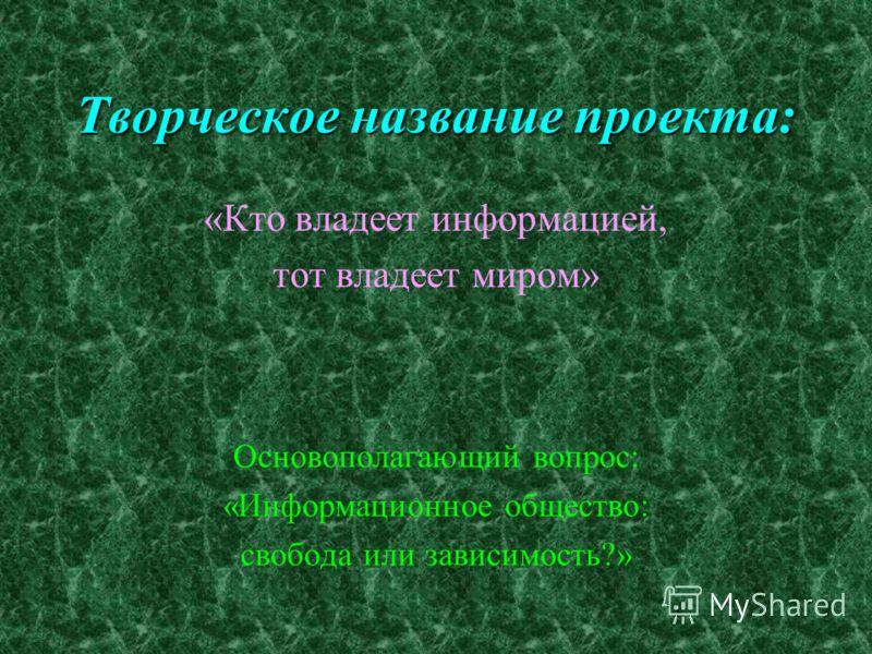Творческое название проекта: «Кто владеет информацией, тот владеет миром» Основополагающий вопрос: «Информационное общество: свобода или зависимость?»