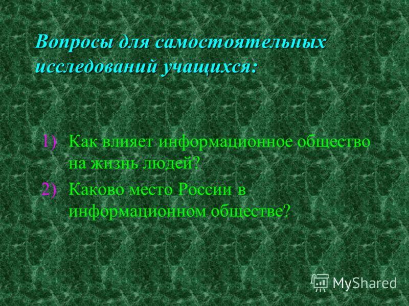 Вопросы для самостоятельных исследований учащихся: 1)Как влияет информационное общество на жизнь людей? 2)Каково место России в информационном обществе?