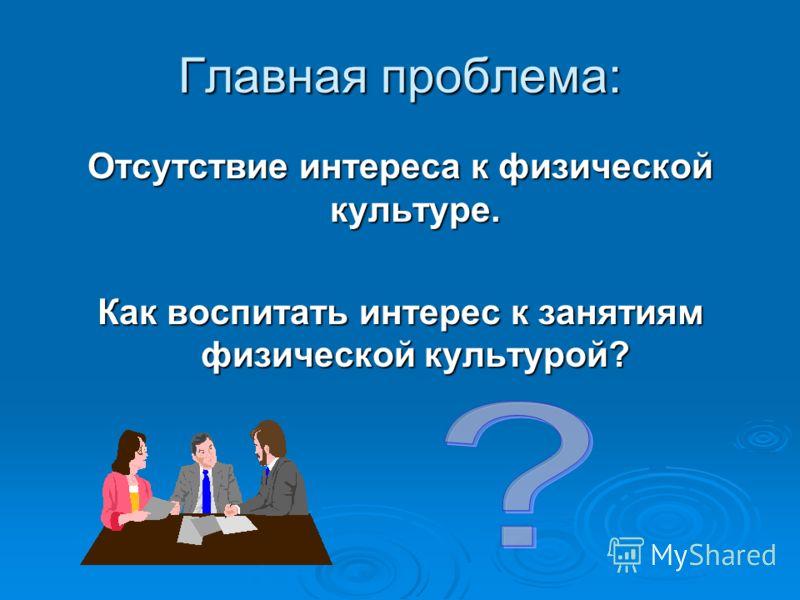 Главная проблема: Отсутствие интереса к физической культуре. Как воспитать интерес к занятиям физической культурой?