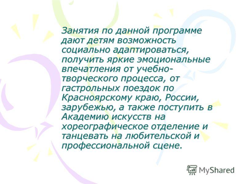 Занятия по данной программе дают детям возможность социально адаптироваться, получить яркие эмоциональные впечатления от учебно- творческого процесса, от гастрольных поездок по Красноярскому краю, России, зарубежью, а также поступить в Академию искус