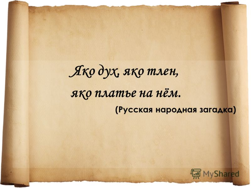 Яко дух, яко тлен, яко платье на нём. (Русская народная загадка)