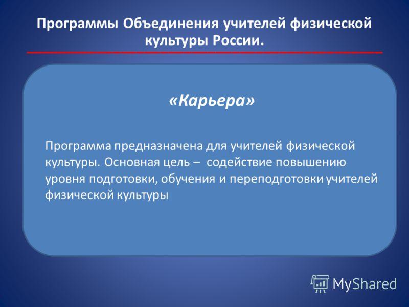Программы Объединения учителей физической культуры России. _____________________________________________ «Карьера» Программа предназначена для учителей физической культуры. Основная цель – содействие повышению уровня подготовки, обучения и переподгот