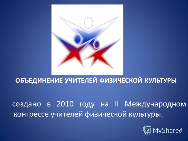 ОБЪЕДИНЕНИЕ УЧИТЕЛЕЙ ФИЗИЧЕСКОЙ КУЛЬТУРЫ создано в 2010 году на II Международном конгрессе учителей физической культуры.