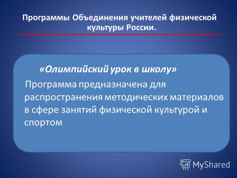 Программы Объединения учителей физической культуры России. ____________________________________________ «Олимпийский урок в школу» Программа предназначена для распространения методических материалов в сфере занятий физической культурой и спортом