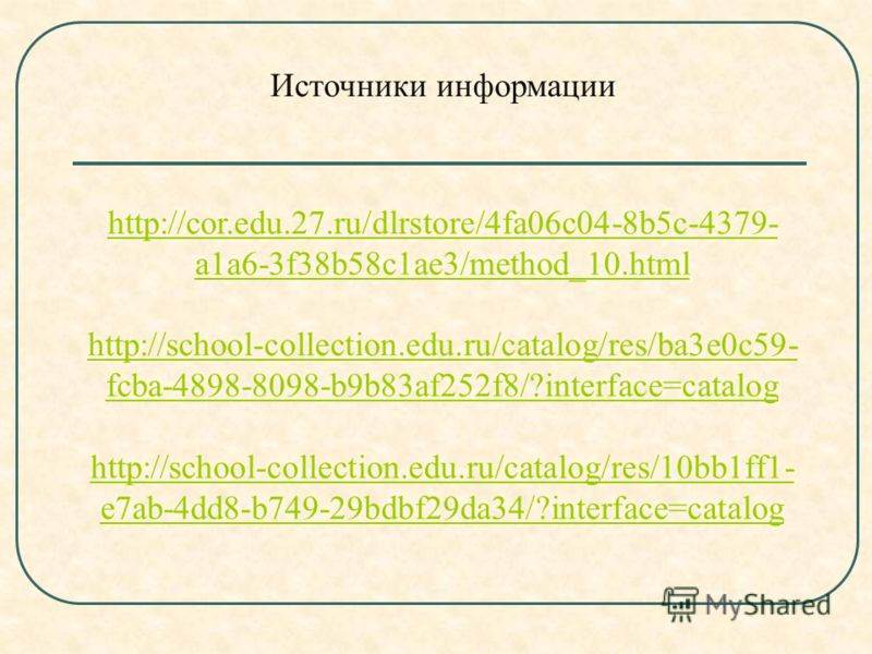 Источники информации http://cor.edu.27.ru/dlrstore/4fa06c04-8b5c-4379- a1a6-3f38b58c1ae3/method_10.html http://school-collection.edu.ru/catalog/res/ba3e0c59- fcba-4898-8098-b9b83af252f8/?interface=catalog http://school-collection.edu.ru/catalog/res/1