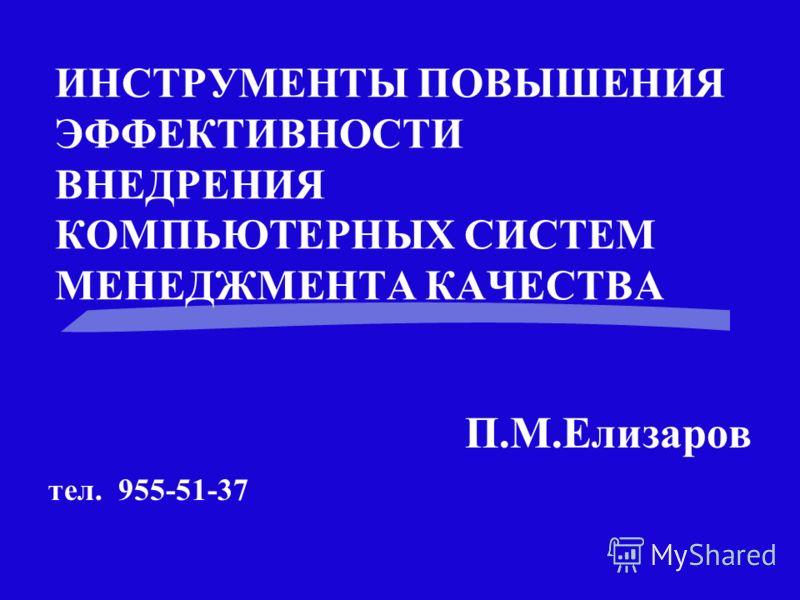 ИНСТРУМЕНТЫ ПОВЫШЕНИЯ ЭФФЕКТИВНОСТИ ВНЕДРЕНИЯ КОМПЬЮТЕРНЫХ СИСТЕМ МЕНЕДЖМЕНТА КАЧЕСТВА П.М.Елизаров тел. 955-51-37