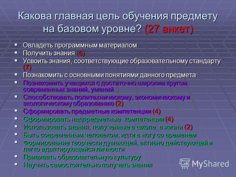 Какова главная цель обучения предмету на базовом уровне? (27 анкет) Овладеть программным материалом Овладеть программным материалом Получить знания (6) Получить знания (6) Усвоить знания, соответствующие образовательному стандарту (7) Усвоить знания,