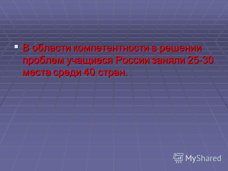 В области компетентности в решении проблем учащиеся России заняли 25-30 места среди 40 стран. В области компетентности в решении проблем учащиеся России заняли 25-30 места среди 40 стран.