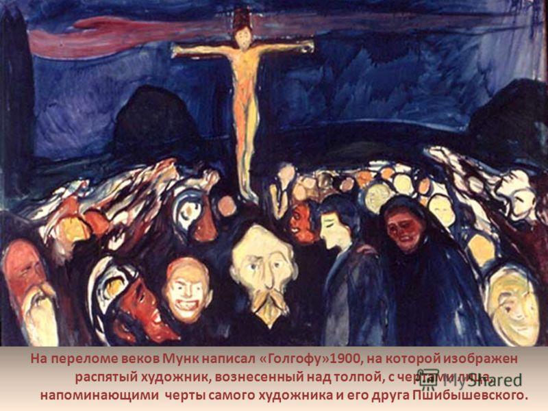 На переломе веков Мунк написал «Голгофу»1900, на которой изображен распятый художник, вознесенный над толпой, с чертами лица, напоминающими черты самого художника и его друга Пшибышевского..