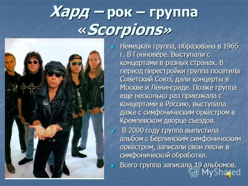 Хард – рок – группа « Scorpions » Немецкая группа, образована в 1965 г. В Гонновере. Выступали с концертами в разных странах. В период перестройки группа посетила Советский Союз, дали концерты в Москве и Ленинграде. Позже группа еще несколько раз при