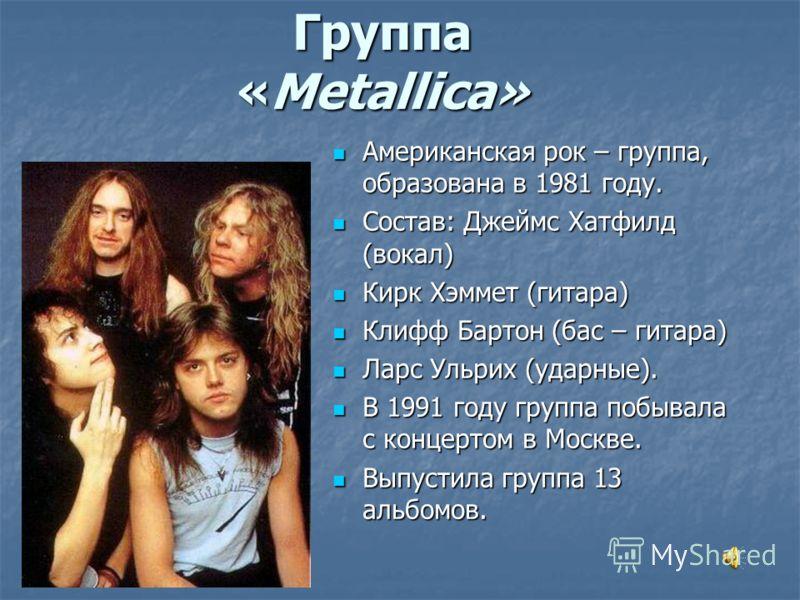 Группа «Metallica» Американская рок – группа, образована в 1981 году. Американская рок – группа, образована в 1981 году. Состав: Джеймс Хатфилд (вокал) Состав: Джеймс Хатфилд (вокал) Кирк Хэммет (гитара) Кирк Хэммет (гитара) Клифф Бартон (бас – гитар