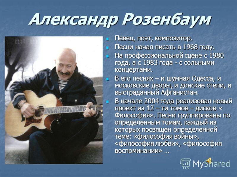 Александр Розенбаум Певец, поэт, композитор. Певец, поэт, композитор. Песни начал писать в 1968 году. Песни начал писать в 1968 году. На профессиональной сцене с 1980 года, а с 1983 года - с сольными концертами. На профессиональной сцене с 1980 года,
