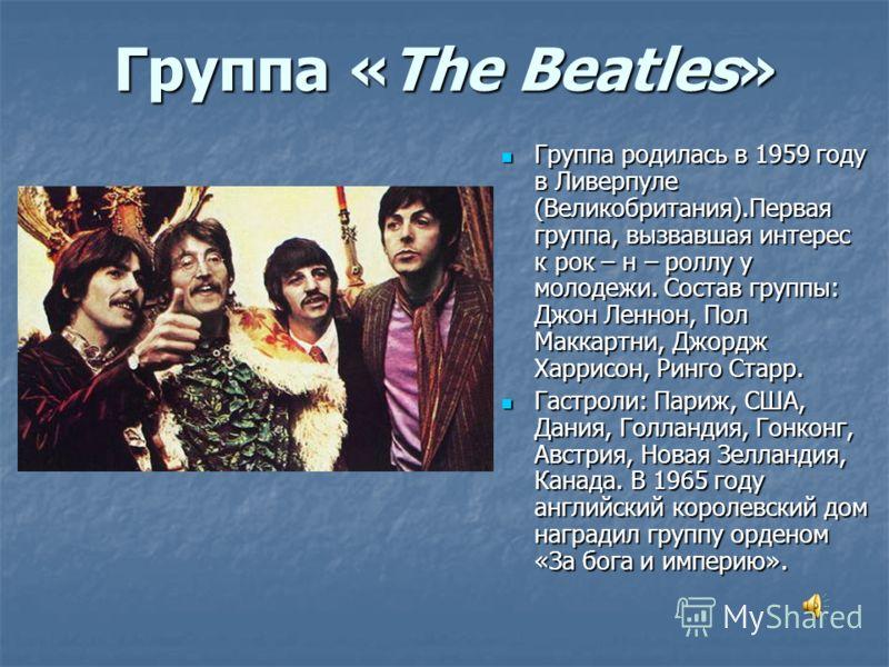 Группа «The Beatles» Группа родилась в 1959 году в Ливерпуле (Великобритания).Первая группа, вызвавшая интерес к рок – н – роллу у молодежи. Состав группы: Джон Леннон, Пол Маккартни, Джордж Харрисон, Ринго Старр. Группа родилась в 1959 году в Ливерп