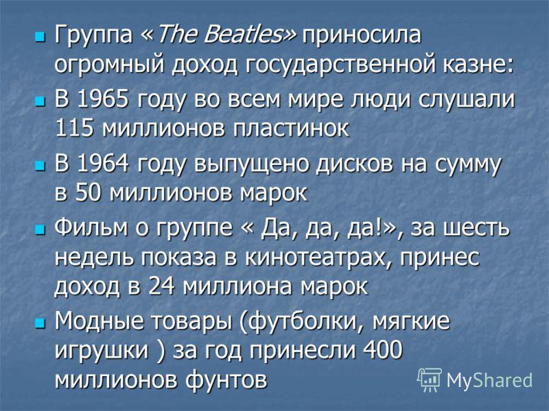 Группа «The Beatles» приносила огромный доход государственной казне: Группа «The Beatles» приносила огромный доход государственной казне: В 1965 году во всем мире люди слушали 115 миллионов пластинок В 1965 году во всем мире люди слушали 115 миллионо
