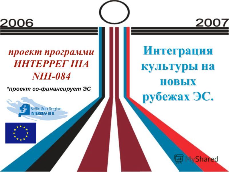 проект программи ИНТЕРРЕГ IIIА NIII-084 Интеграция культуры на новых рубежах ЭС. *проект со-финансирует ЭС