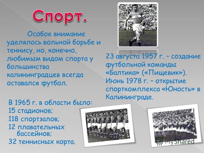В 1965 г. в области было: 15 стадионов; 118 спортзалов; 12 плавательных бассейнов; 32 теннисных корта. Особое внимание уделялось вольной борьбе и теннису, но, конечно, любимым видом спорта у большинства калининградцев всегда оставался футбол. 23 авгу