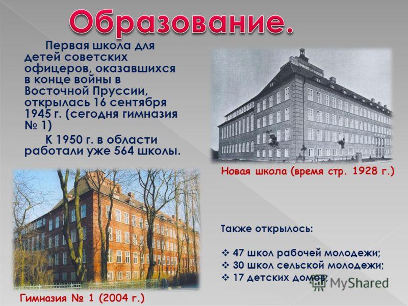 Первая школа для детей советских офицеров, оказавшихся в конце войны в Восточной Пруссии, открылась 16 сентября 1945 г. (сегодня гимназия 1) К 1950 г. в области работали уже 564 школы. Также открылось: 47 школ рабочей молодежи; 30 школ сельской молод