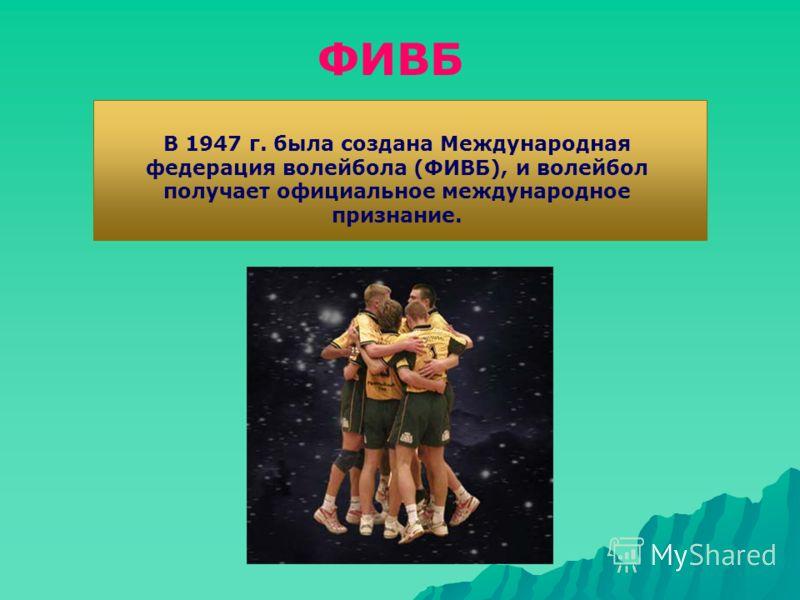 В 1947 г. была создана Международная федерация волейбола (ФИВБ), и волейбол получает официальное международное признание. ФИВБ