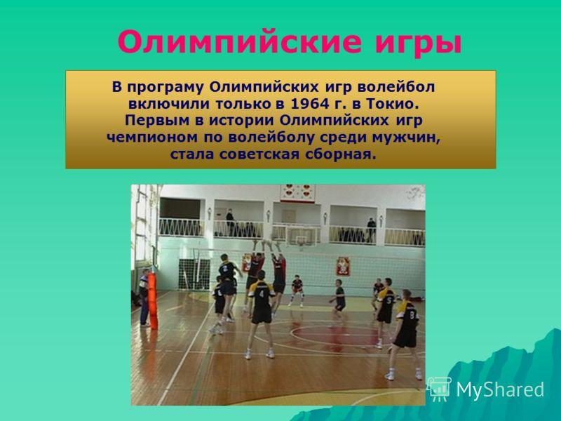 В програму Олимпийских игр волейбол включили только в 1964 г. в Токио. Первым в истории Олимпийских игр чемпионом по волейболу среди мужчин, стала советская сборная. Олимпийские игры
