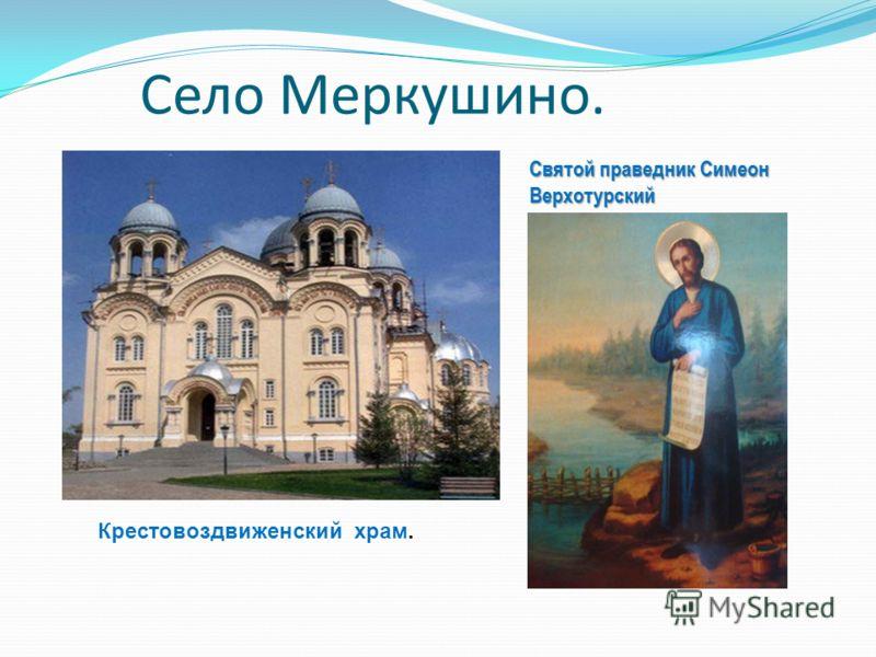 Село Меркушино. Святой праведник Симеон Верхотурский Крестовоздвиженский храм.