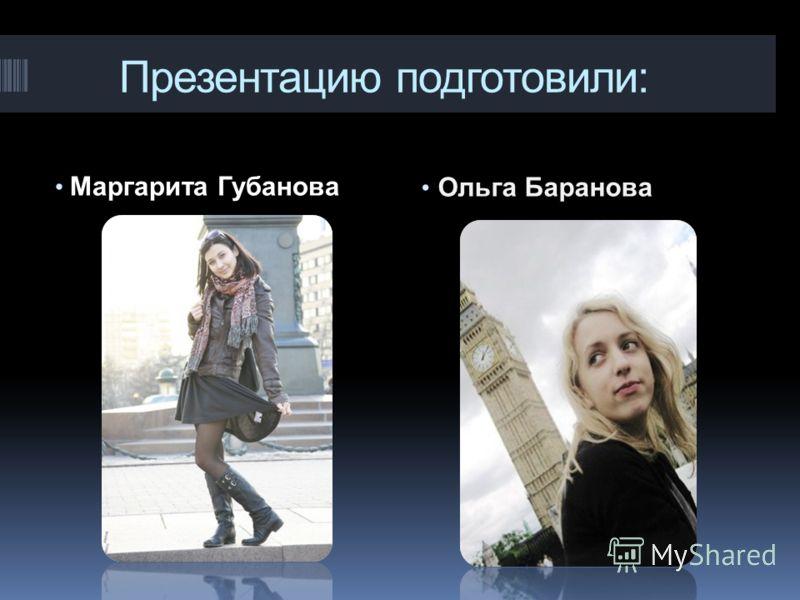 Презентацию подготовили: Маргарита Губанова Ольга Баранова