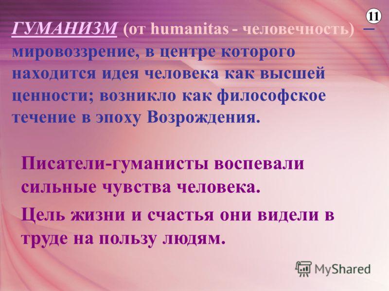 ГУМАНИЗМ (от humanitas - человечность) – мировоззрение, в центре которого находится идея человека как высшей ценности; возникло как философское течение в эпоху Возрождения. Писатели-гуманисты воспевали сильные чувства человека. Цель жизни и счастья о