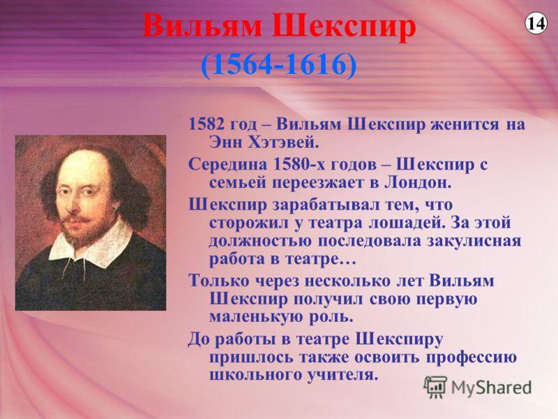 1582 год – Вильям Шекспир женится на Энн Хэтэвей. Середина 1580-х годов – Шекспир с семьей переезжает в Лондон. Шекспир зарабатывал тем, что сторожил у театра лошадей. За этой должностью последовала закулисная работа в театре… Только через несколько