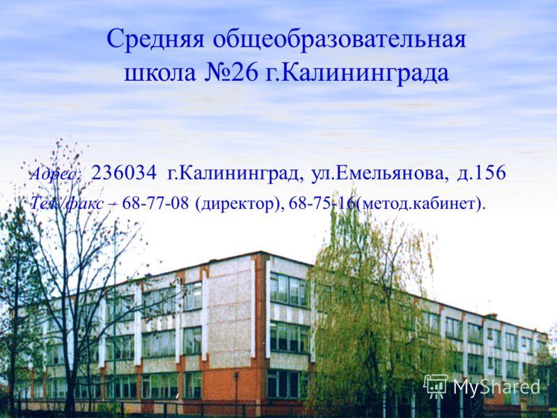 Адрес: 236034 г.Калининград, ул.Емельянова, д.156 Тел./факс – 68-77-08 (директор), 68-75-16(метод.кабинет). Средняя общеобразовательная школа 26 г.Калининграда
