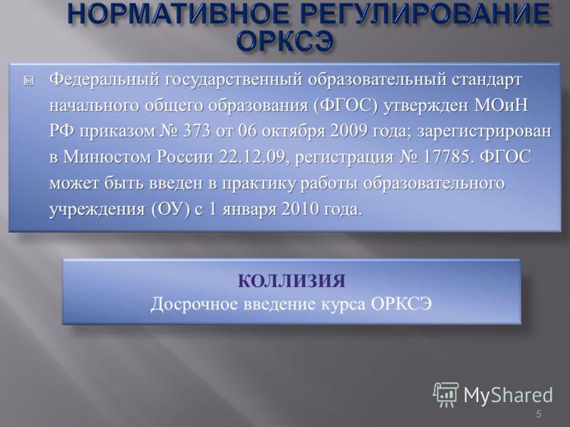 Федеральный государственный образовательный стандарт начального общего образования (ФГОС) утвержден МОиН РФ приказом 373 от 06 октября 2009 года; зарегистрирован в Минюстом России 22.12.09, регистрация 17785. ФГОС может быть введен в практику работы