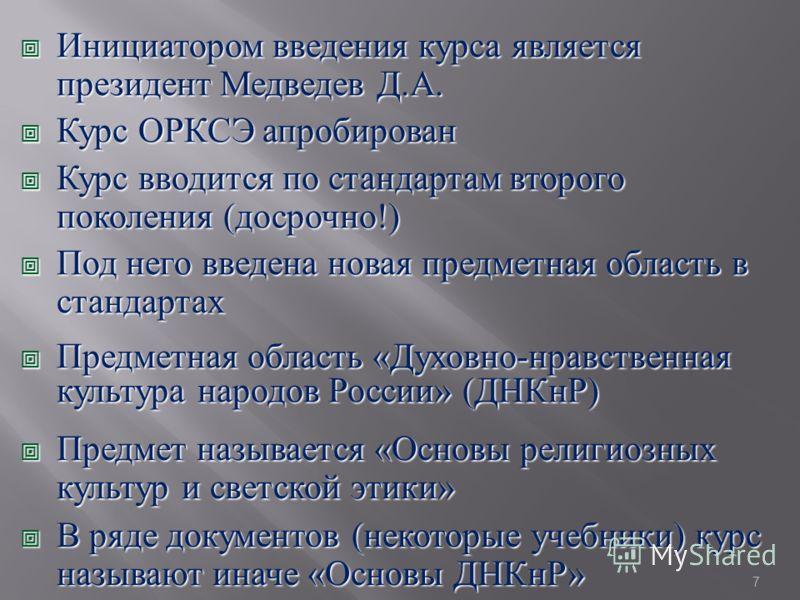 Инициатором введения курса является президент Медведев Д. А. Инициатором введения курса является президент Медведев Д. А. Курс ОРКСЭ апробирован Курс ОРКСЭ апробирован Курс вводится по стандартам второго поколения ( досрочно !) Курс вводится по станд