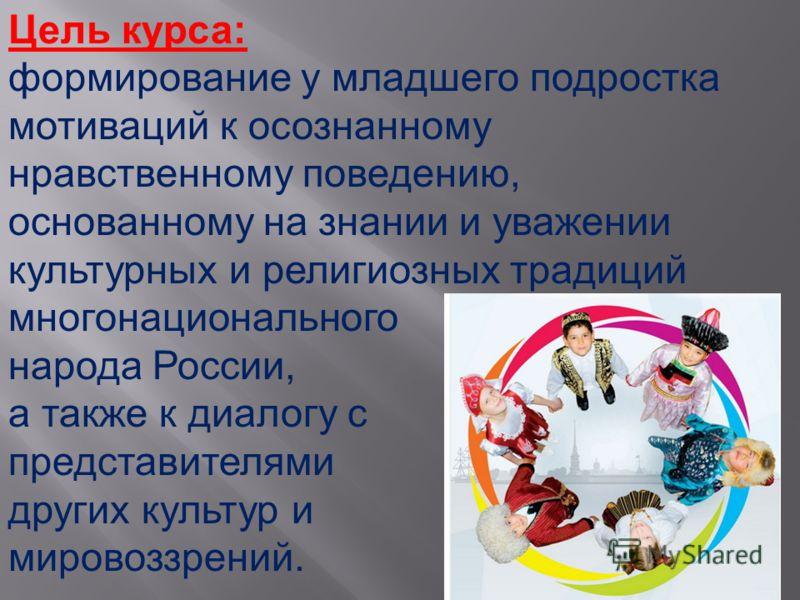 9 Цель курса: формирование у младшего подростка мотиваций к осознанному нравственному поведению, основанному на знании и уважении культурных и религиозных традиций многонационального народа России, а также к диалогу с представителями других культур и