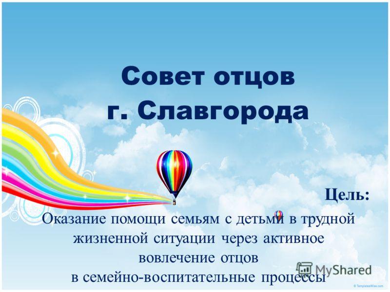Совет отцов г. Славгорода Цель: Оказание помощи семьям с детьми в трудной жизненной ситуации через активное вовлечение отцов в семейно-воспитательные процессы