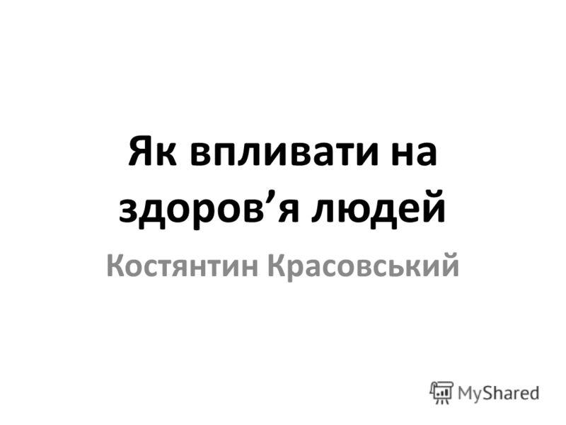 Як впливати на здоровя людей Костянтин Красовський