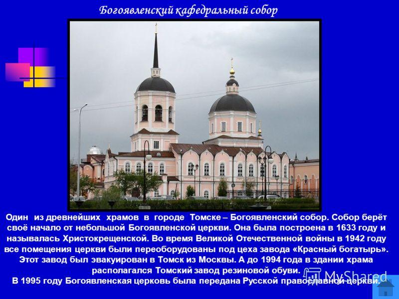 Богоявленский кафедральный собор Один из древнейших храмов в городе Томске – Богоявленский собор. Собор берёт своё начало от небольшой Богоявленской церкви. Она была построена в 1633 году и называлась Христокрещенской. Во время Великой Отечественной