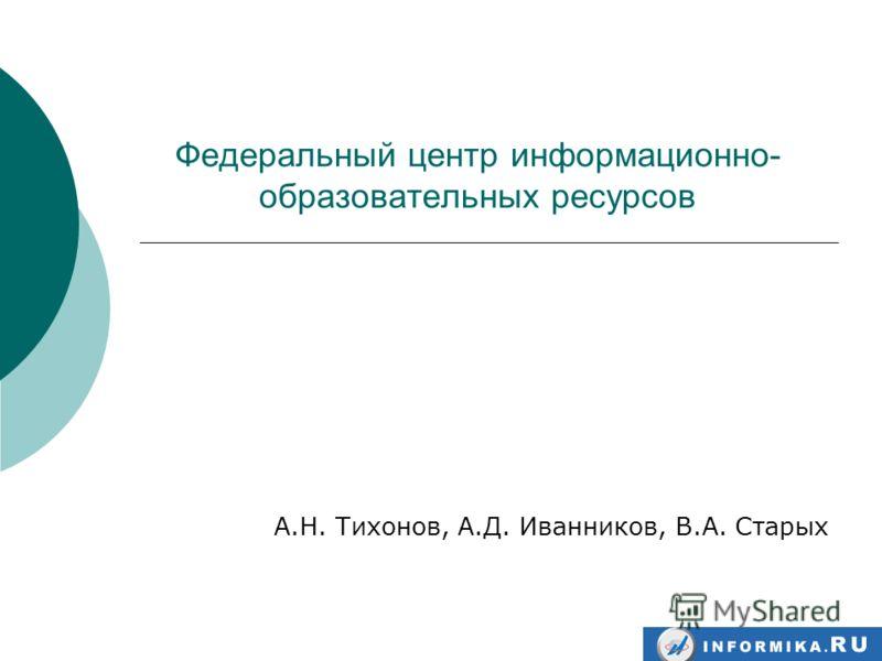 Федеральный центр информационно- образовательных ресурсов А.Н. Тихонов, А.Д. Иванников, В.А. Старых
