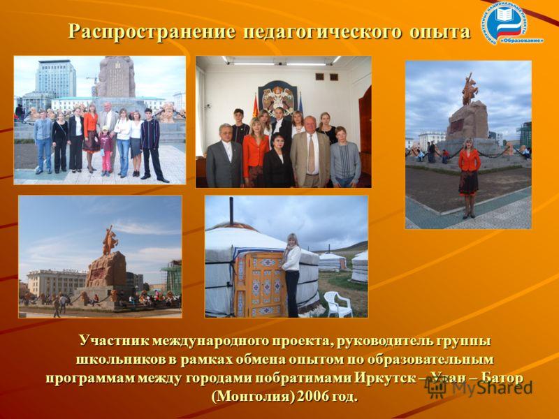 Участник международного проекта, руководитель группы школьников в рамках обмена опытом по образовательным программам между городами побратимами Иркутск – Улан – Батор (Монголия) 2006 год. Распространение педагогического опыта