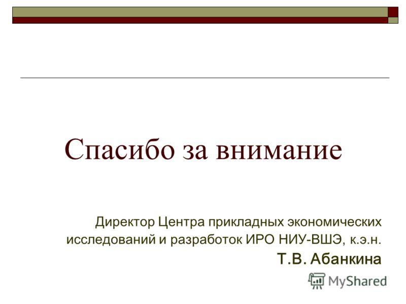 Спасибо за внимание Директор Центра прикладных экономических исследований и разработок ИРО НИУ-ВШЭ, к.э.н. Т.В. Абанкина