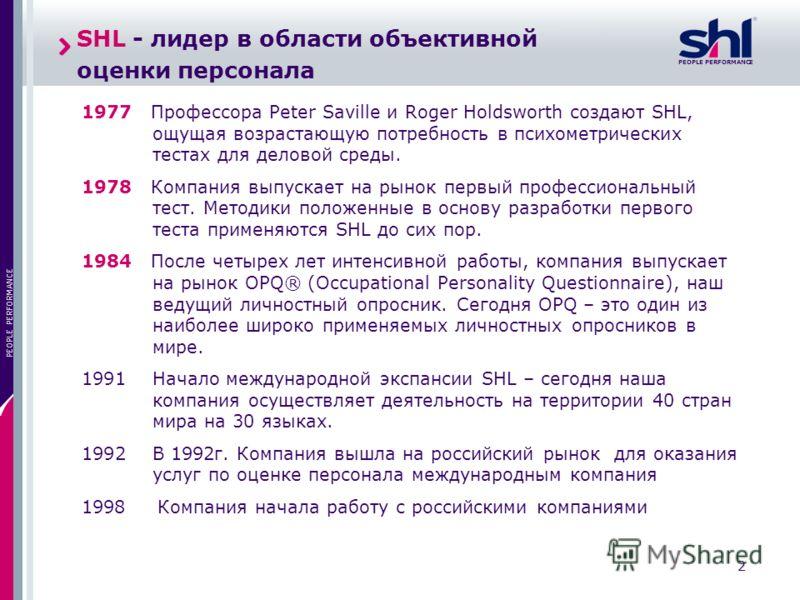 PEOPLE PERFORMANCE 2 SHL - лидер в области объективной оценки персонала 1977 Профессора Peter Saville и Roger Holdsworth создают SHL, ощущая возрастающую потребность в психометрических тестах для деловой среды. 1978 Компания выпускает на рынок первый
