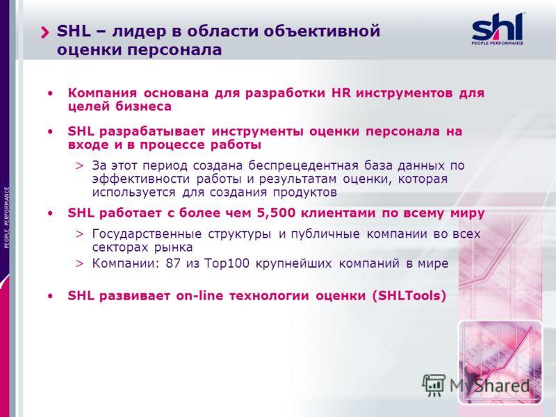 PEOPLE PERFORMANCE 3 SHL – лидер в области объективной оценки персонала Компания основана для разработки HR инструментов для целей бизнеса SHL разрабатывает инструменты оценки персонала на входе и в процессе работы >За этот период создана беспрецеден