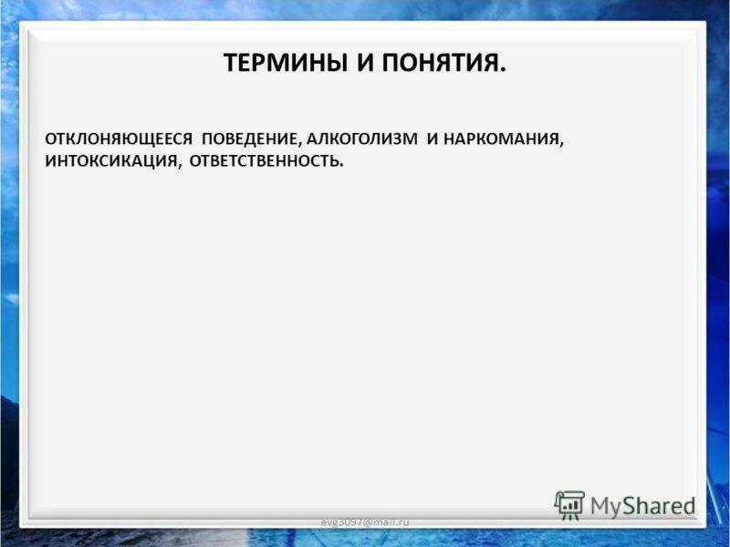 ЦЕЛИ УРОКА. evg3097@mail.ru КАКОЕ ПОВЕДЕНИЕ СЧИТАЮТ ОТКЛОНЯЮЩИМСЯКАКОЕ ПОВЕДЕНИЕ СЧИТАЮТ ОТКЛОНЯЮЩИМСЯ. АЛКОГОЛИЗМ И НАРКОМАНИЯАЛКОГОЛИЗМ И НАРКОМАНИЯ. ПОЧЕМУ ОНИ ДЕЛАЮТ ЭТО? ВОПРОСЫ И ЗАДАНИЯВОПРОСЫ И ЗАДАНИЯ.