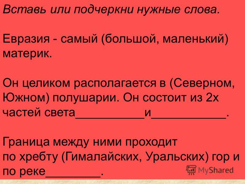 Вставь или подчеркни нужные слова. Евразия - самый (большой, маленький) материк. Он целиком располагается в (Северном, Южном) полушарии. Он состоит из 2х частей света__________и___________. Граница между ними проходит по хребту (Гималайских, Уральски