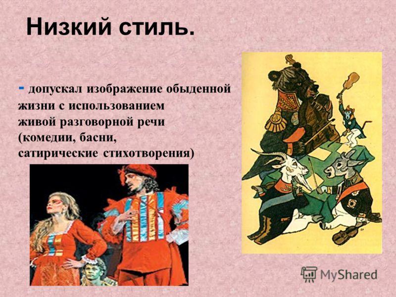 - допускал изображение обыденной жизни с использованием живой разговорной речи (комедии, басни, сатирические стихотворения) Низкий стиль.