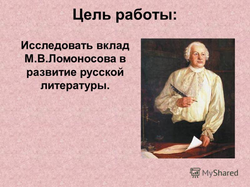 Цель работы: Исследовать вклад М.В.Ломоносова в развитие русской литературы.