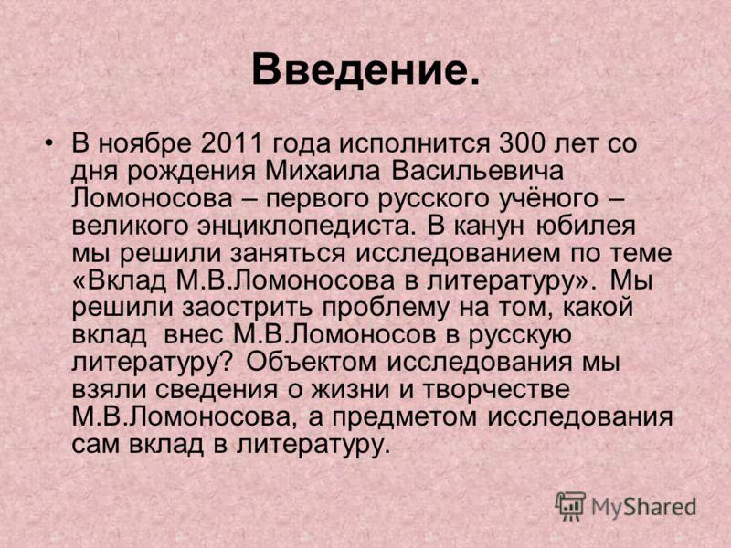 Введение. В ноябре 2011 года исполнится 300 лет со дня рождения Михаила Васильевича Ломоносова – первого русского учёного – великого энциклопедиста. В канун юбилея мы решили заняться исследованием по теме «Вклад М.В.Ломоносова в литературу». Мы решил