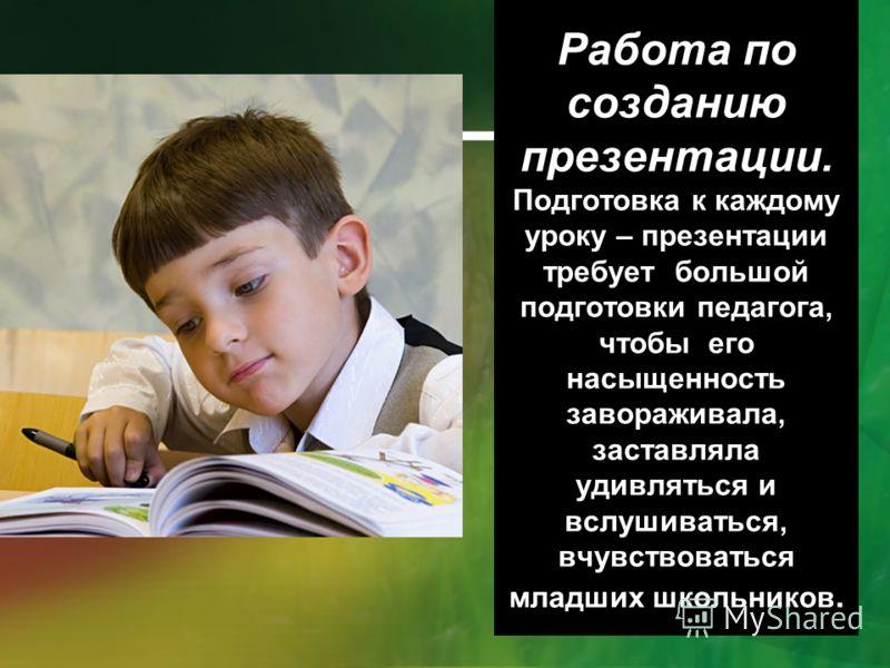 Работа по созданию презентации. Подготовка к каждому уроку – презентации требует большой подготовки педагога, чтобы его насыщенность завораживала, заставляла удивляться и вслушиваться, вчувствоваться младших школьников.