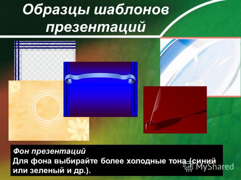 Образцы шаблонов презентаций Фон презентаций Для фона выбирайте более холодные тона (синий или зеленый и др.).
