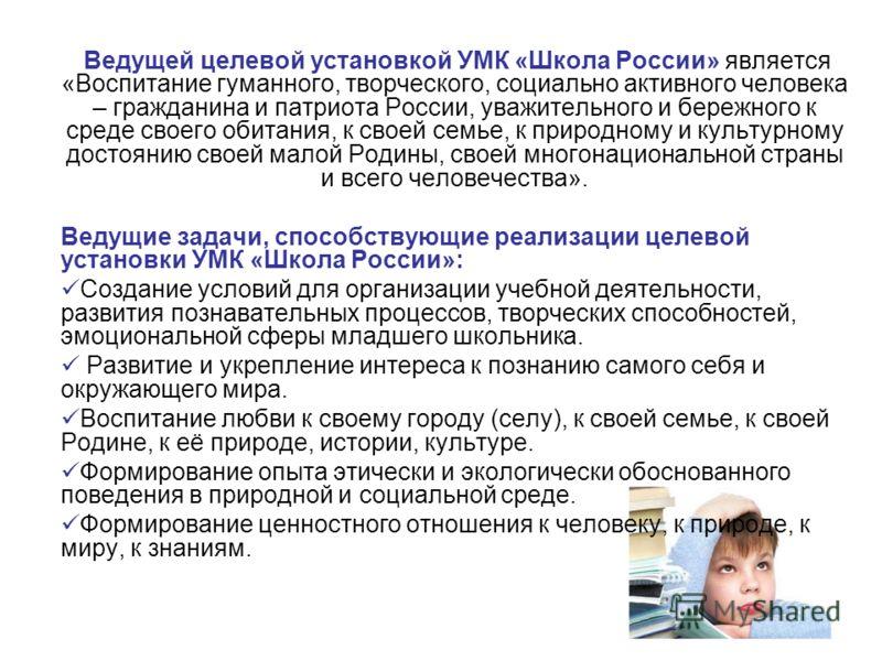 Ведущей целевой установкой УМК «Школа России» является «Воспитание гуманного, творческого, социально активного человека – гражданина и патриота России, уважительного и бережного к среде своего обитания, к своей семье, к природному и культурному досто