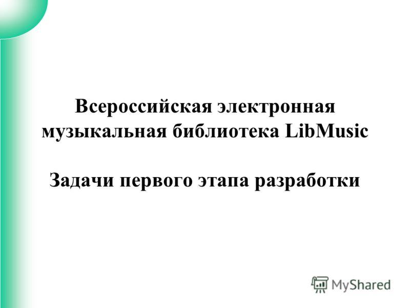Всероссийская электронная музыкальная библиотека LibMusic Задачи первого этапа разработки